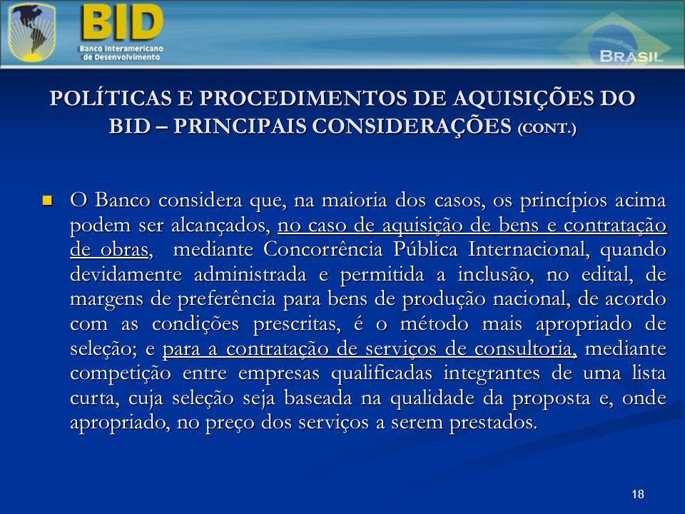 18 POLÍTICAS E PROCEDIMENTOS DE AQUISIÇÕES DO BID – PRINCIPAIS CONSIDERAÇÕES (CONT.) O Banco considera que, na maioria dos casos, os princípios acima