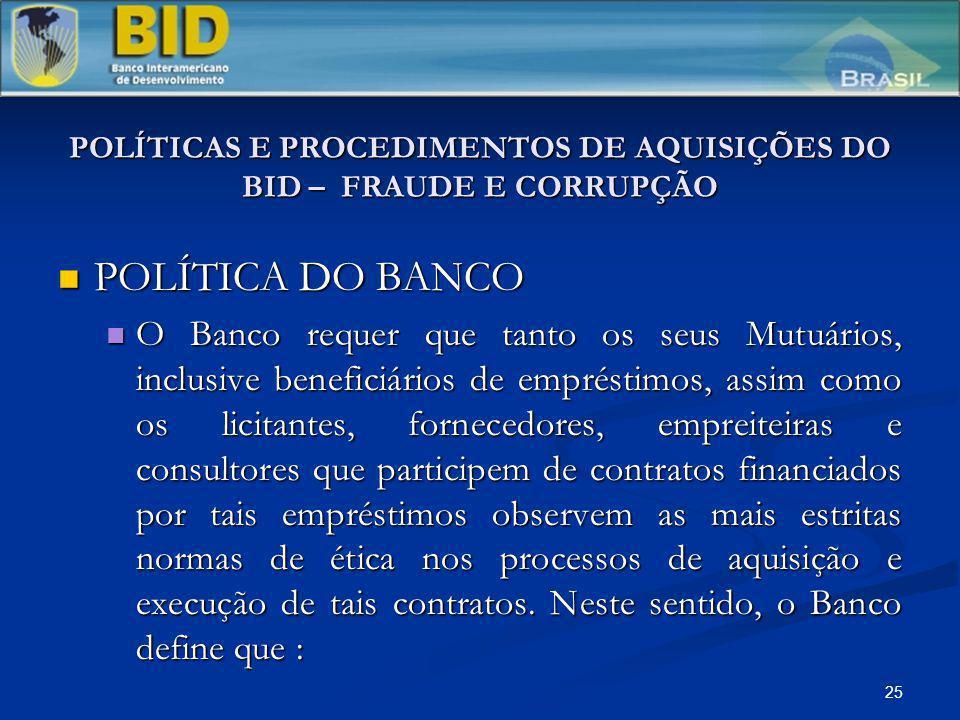 25 POLÍTICAS E PROCEDIMENTOS DE AQUISIÇÕES DO BID – FRAUDE E CORRUPÇÃO POLÍTICA DO BANCO POLÍTICA DO BANCO O Banco requer que tanto os seus Mutuários,
