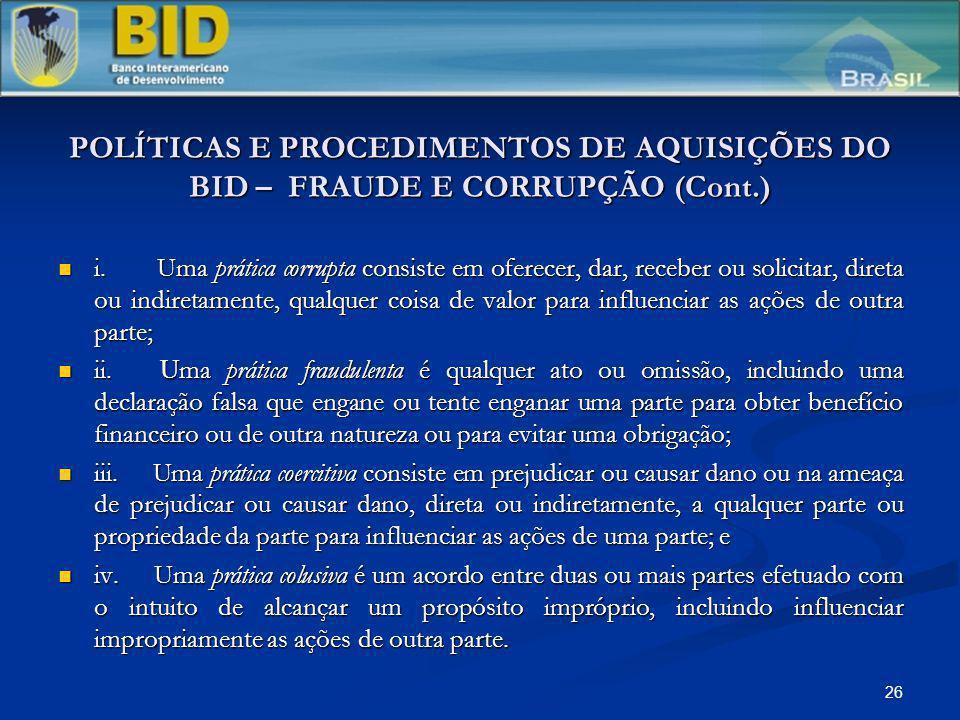 26 POLÍTICAS E PROCEDIMENTOS DE AQUISIÇÕES DO BID – FRAUDE E CORRUPÇÃO (Cont.) i. Uma prática corrupta consiste em oferecer, dar, receber ou solicitar