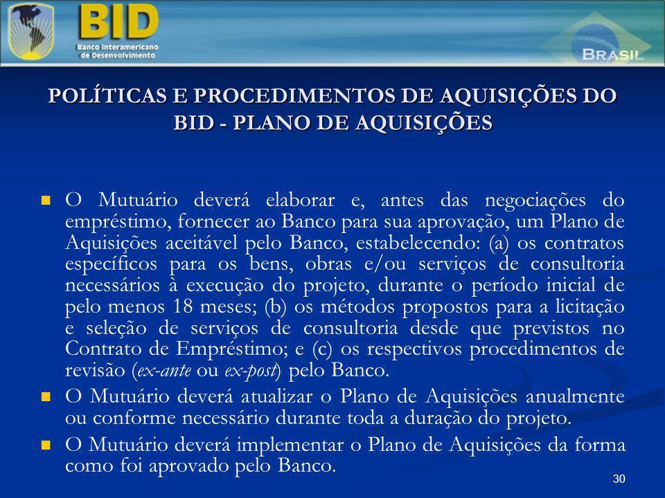 30 POLÍTICAS E PROCEDIMENTOS DE AQUISIÇÕES DO BID - PLANO DE AQUISIÇÕES O Mutuário deverá elaborar e, antes das negociações do empréstimo, fornecer ao