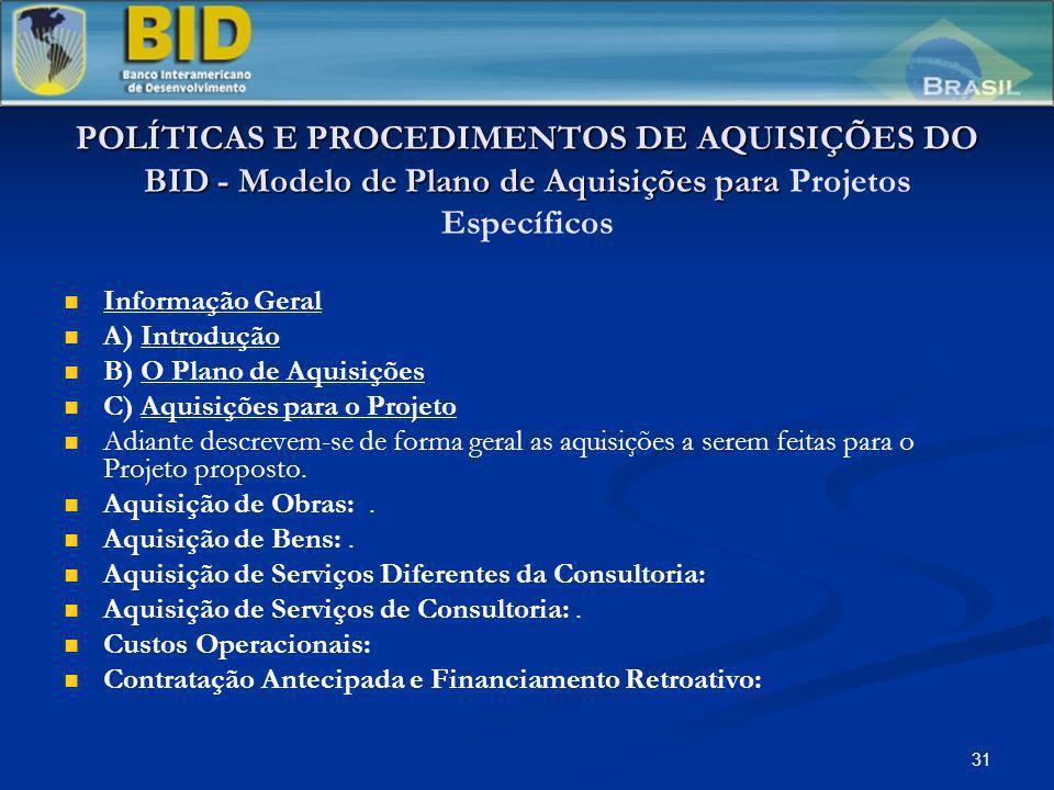 31 POLÍTICAS E PROCEDIMENTOS DE AQUISIÇÕES DO BID - Modelo de Plano de Aquisições para POLÍTICAS E PROCEDIMENTOS DE AQUISIÇÕES DO BID - Modelo de Plano de Aquisições para Projetos Específicos Informação Geral A) Introdução B) O Plano de Aquisições C) Aquisições para o Projeto Adiante descrevem-se de forma geral as aquisições a serem feitas para o Projeto proposto.