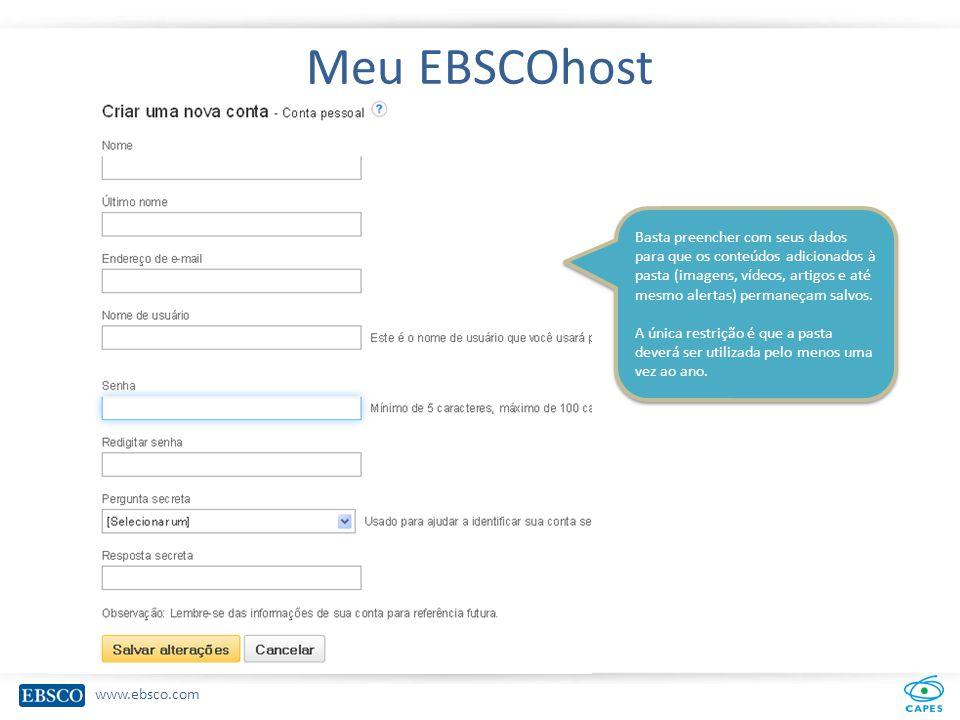 www.ebsco.com Meu EBSCOhost Basta preencher com seus dados para que os conteúdos adicionados à pasta (imagens, vídeos, artigos e até mesmo alertas) permaneçam salvos.