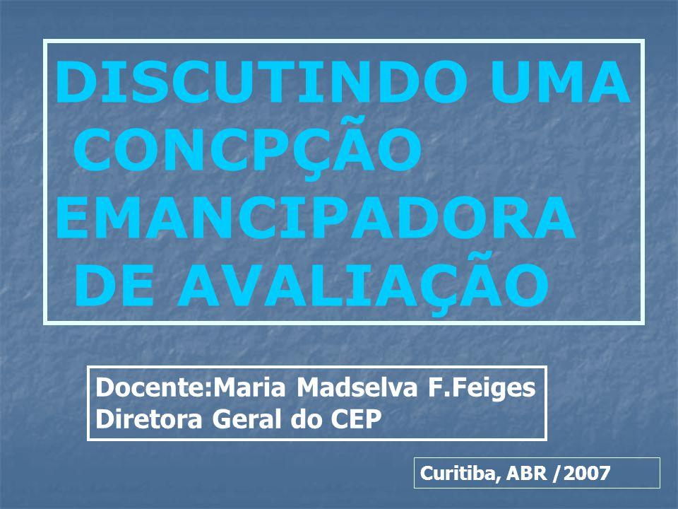 DISCUTINDO UMA CONCPÇÃO EMANCIPADORA DE AVALIAÇÃO Curitiba, ABR /2007 Docente:Maria Madselva F.Feiges Diretora Geral do CEP