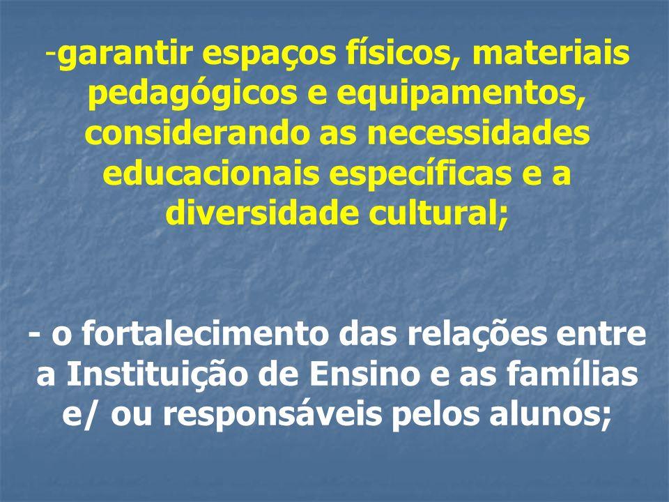 -garantir espaços físicos, materiais pedagógicos e equipamentos, considerando as necessidades educacionais específicas e a diversidade cultural; - o fortalecimento das relações entre a Instituição de Ensino e as famílias e/ ou responsáveis pelos alunos;