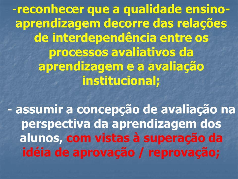 -reconhecer que a qualidade ensino- aprendizagem decorre das relações de interdependência entre os processos avaliativos da aprendizagem e a avaliação institucional; - assumir a concepção de avaliação na perspectiva da aprendizagem dos alunos, com vistas à superação da idéia de aprovação / reprovação;