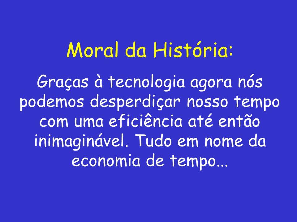 Moral da História: Graças à tecnologia agora nós podemos desperdiçar nosso tempo com uma eficiência até então inimaginável.