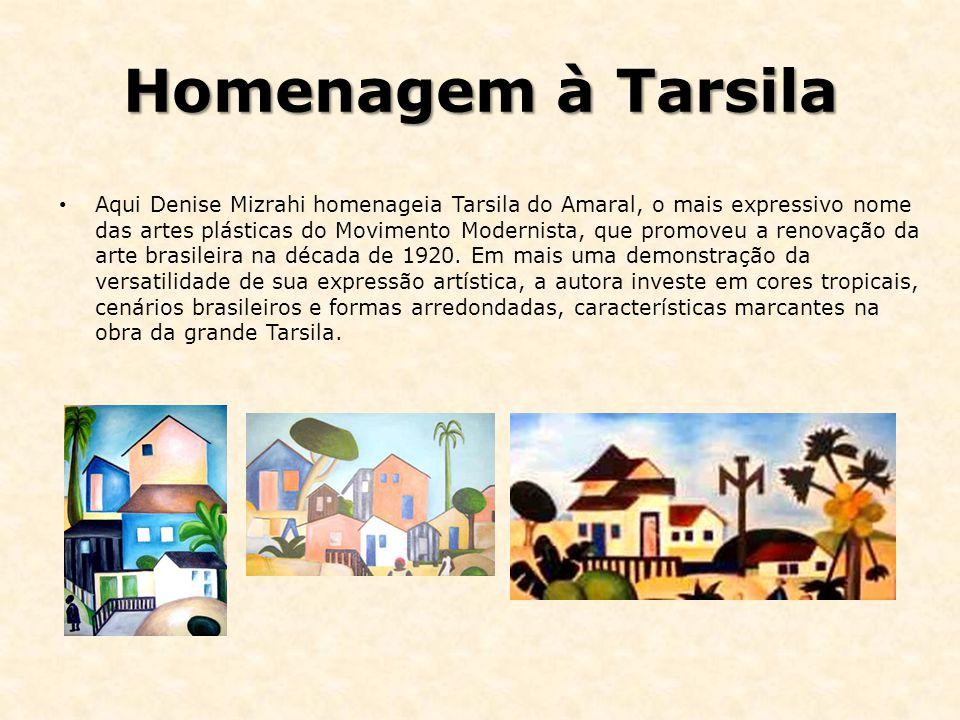 Homenagem à Tarsila Aqui Denise Mizrahi homenageia Tarsila do Amaral, o mais expressivo nome das artes plásticas do Movimento Modernista, que promoveu a renovação da arte brasileira na década de 1920.