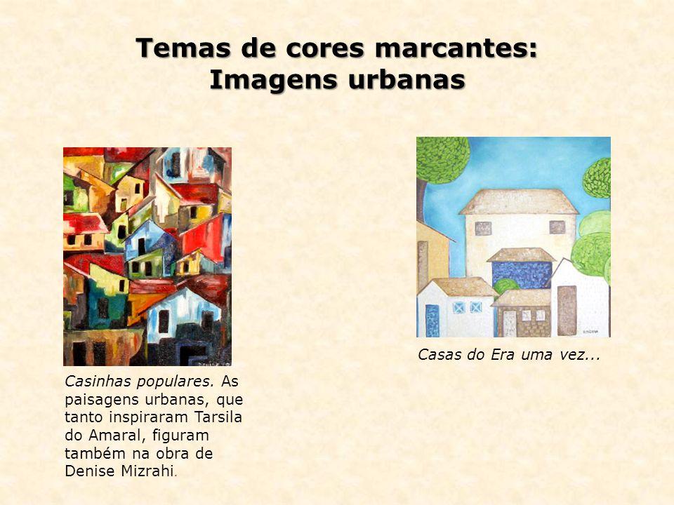 Temas de cores marcantes: Imagens urbanas Casinhas populares. As paisagens urbanas, que tanto inspiraram Tarsila do Amaral, figuram também na obra de