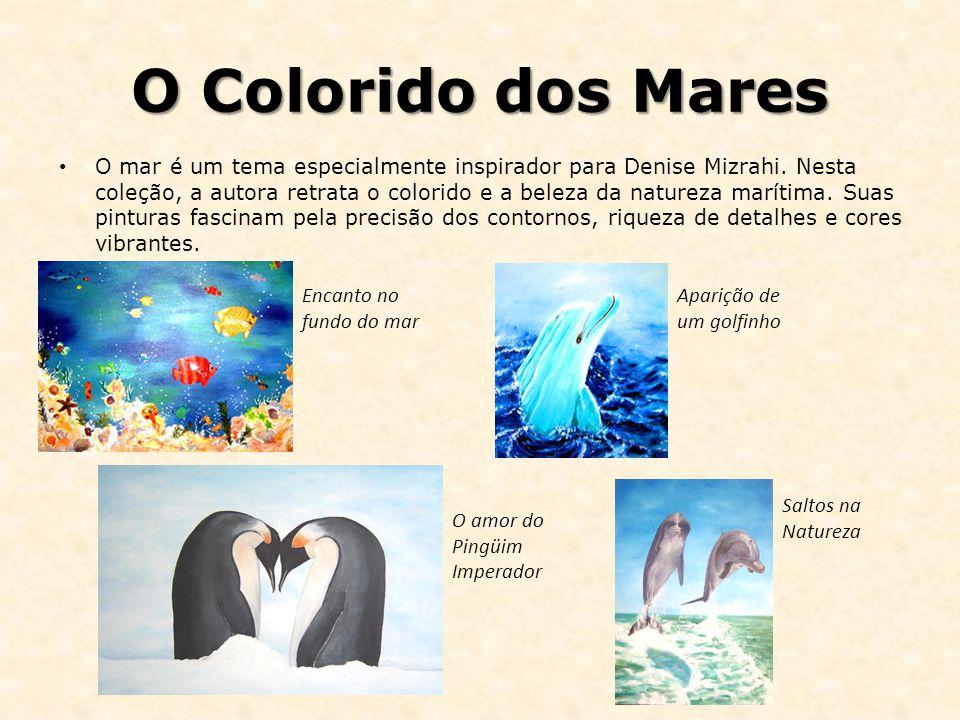 O Colorido dos Mares O mar é um tema especialmente inspirador para Denise Mizrahi. Nesta coleção, a autora retrata o colorido e a beleza da natureza m