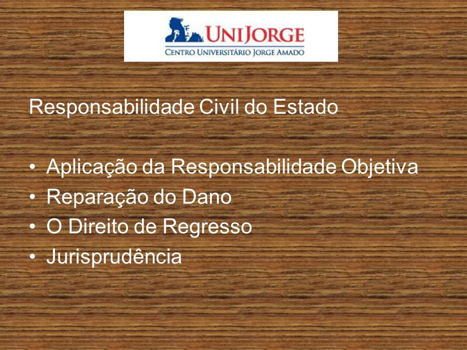 Responsabilidade Civil do Estado Aplicação da Responsabilidade Objetiva Reparação do Dano O Direito de Regresso Jurisprudência