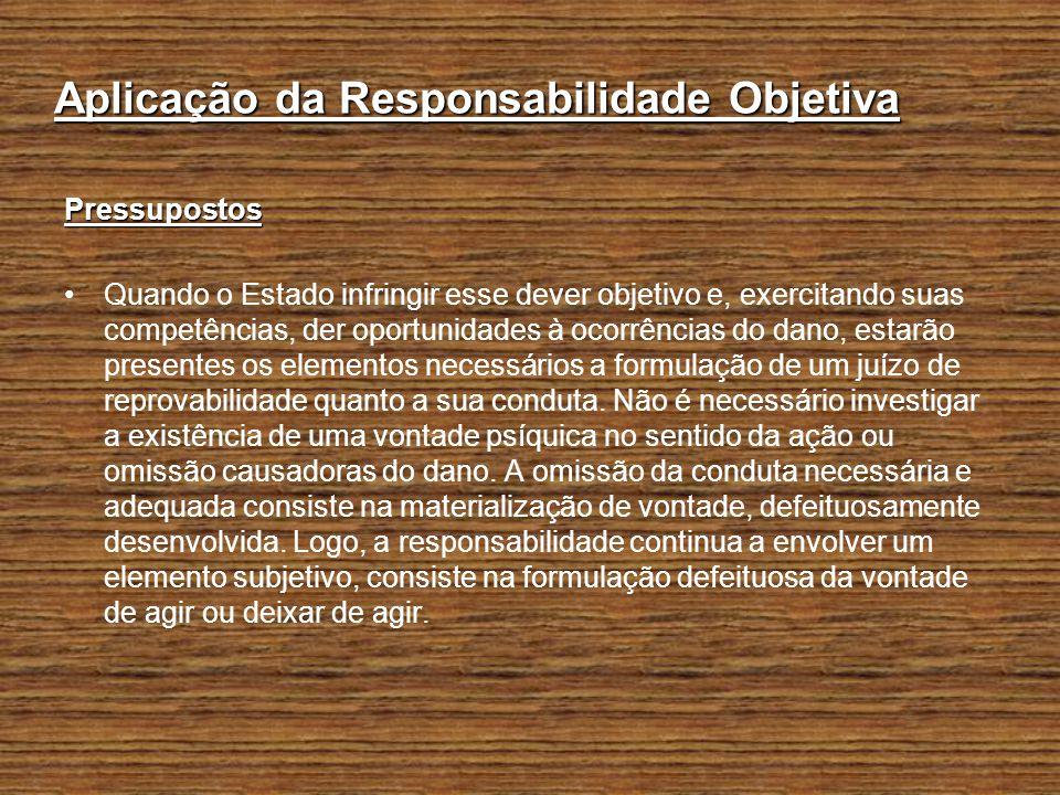 Aplicação da Responsabilidade Objetiva Pressupostos Quando o Estado infringir esse dever objetivo e, exercitando suas competências, der oportunidades