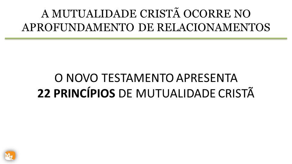 A MUTUALIDADE CRISTÃ OCORRE NO APROFUNDAMENTO DE RELACIONAMENTOS O NOVO TESTAMENTO APRESENTA 22 PRINCÍPIOS DE MUTUALIDADE CRISTÃ
