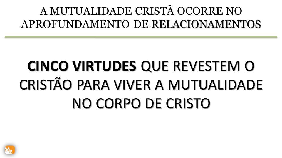 RELACIONAMENTOS A MUTUALIDADE CRISTÃ OCORRE NO APROFUNDAMENTO DE RELACIONAMENTOS CINCO VIRTUDES QUE REVESTEM O CRISTÃO PARA VIVER A MUTUALIDADE NO CORPO DE CRISTO