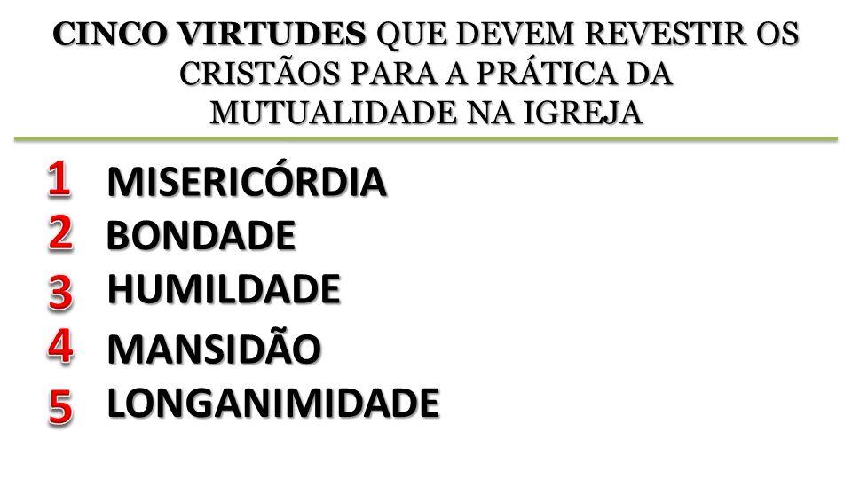 CINCO VIRTUDES QUE DEVEM REVESTIR OS CRISTÃOS PARA A PRÁTICA DA MUTUALIDADE NA IGREJA MISERICÓRDIA BONDADE HUMILDADE MANSIDÃO LONGANIMIDADE