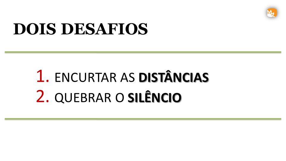 DOIS DESAFIOS DISTÂNCIAS 1. ENCURTAR AS DISTÂNCIAS SILÊNCIO 2. QUEBRAR O SILÊNCIO