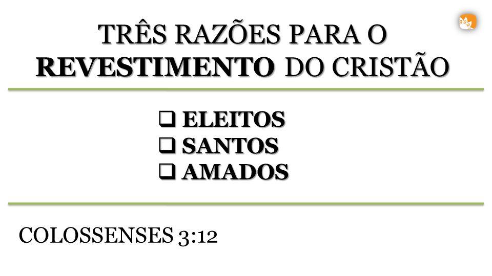ELEITOS ELEITOS SANTOS SANTOS AMADOS AMADOS TRÊS RAZÕES PARA O REVESTIMENTO DO CRISTÃO COLOSSENSES 3:12