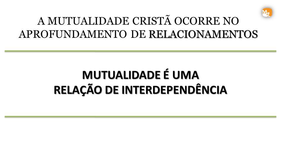 MUTUALIDADE É UMA RELAÇÃO DE INTERDEPENDÊNCIA A MUTUALIDADE CRISTÃ OCORRE NO RELACIONAMENTOS APROFUNDAMENTO DE RELACIONAMENTOS