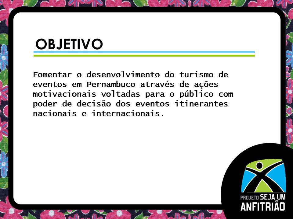 OBJETIVO Fomentar o desenvolvimento do turismo de eventos em Pernambuco através de ações motivacionais voltadas para o público com poder de decisão do
