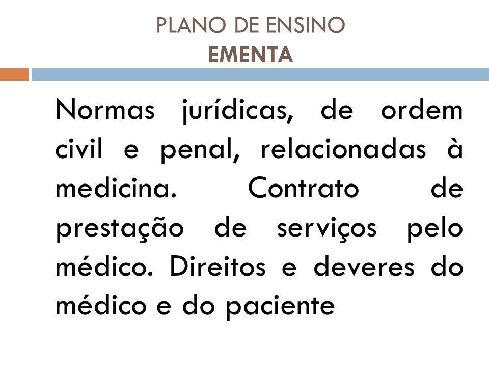PLANO DE ENSINO EMENTA Normas jurídicas, de ordem civil e penal, relacionadas à medicina. Contrato de prestação de serviços pelo médico. Direitos e de