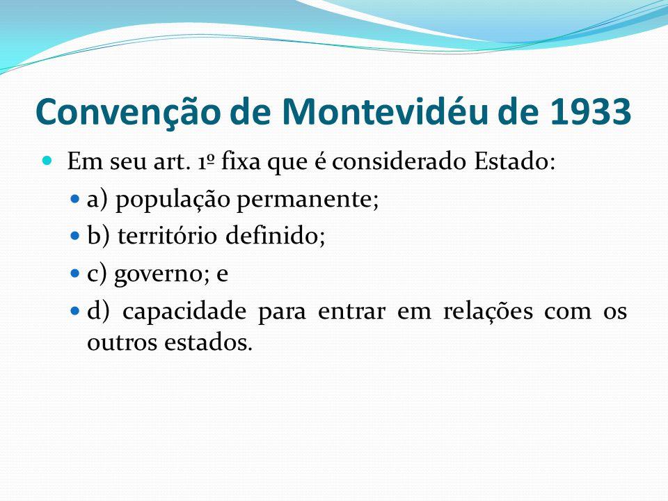 Convenção de Montevidéu de 1933 Em seu art. 1º fixa que é considerado Estado: a) população permanente; b) território definido; c) governo; e d) capaci