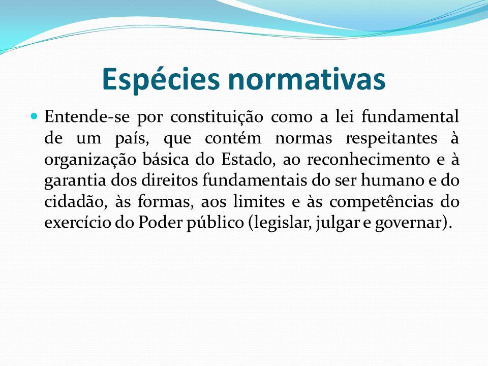 Espécies normativas Entende-se por constituição como a lei fundamental de um país, que contém normas respeitantes à organização básica do Estado, ao r