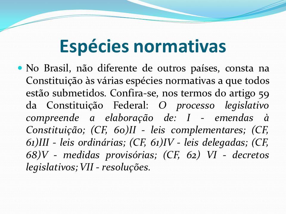 Espécies normativas No Brasil, não diferente de outros países, consta na Constituição às várias espécies normativas a que todos estão submetidos. Conf