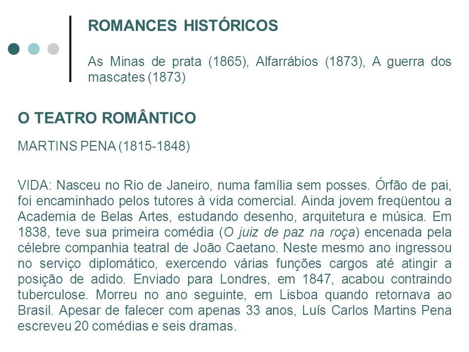 ROMANCES HISTÓRICOS As Minas de prata (1865), Alfarrábios (1873), A guerra dos mascates (1873) O TEATRO ROMÂNTICO MARTINS PENA (1815-1848) VIDA: Nasce