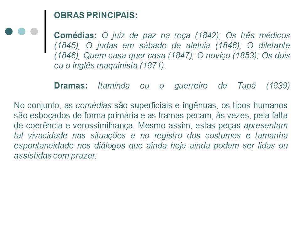 OBRAS PRINCIPAIS: Comédias: O juiz de paz na roça (1842); Os três médicos (1845); O judas em sábado de aleluia (1846); O diletante (1846); Quem casa q