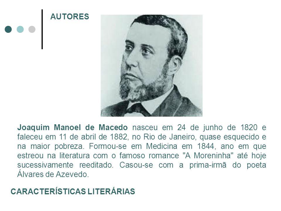 AUTORES Joaquim Manoel de Macedo nasceu em 24 de junho de 1820 e faleceu em 11 de abril de 1882, no Rio de Janeiro, quase esquecido e na maior pobreza