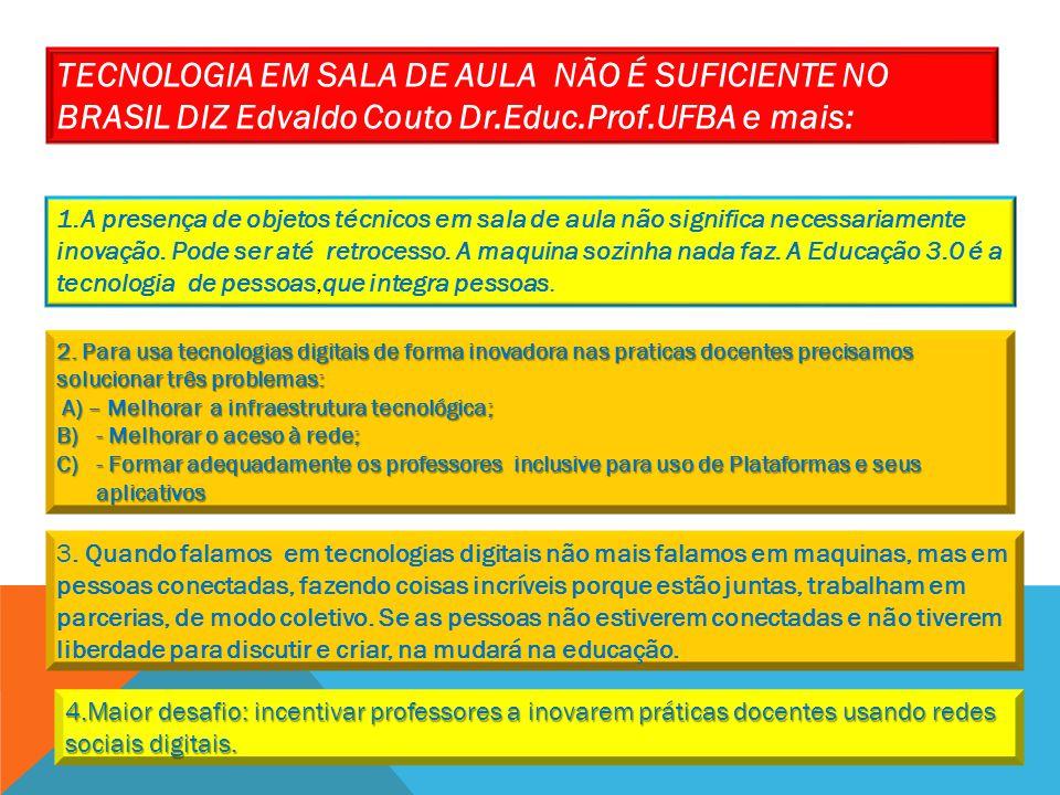 TECNOLOGIA EM SALA DE AULA NÃO É SUFICIENTE NO BRASIL DIZ Edvaldo Couto Dr.Educ.Prof.UFBA e mais: 1.A presença de objetos técnicos em sala de aula não significa necessariamente inovação.