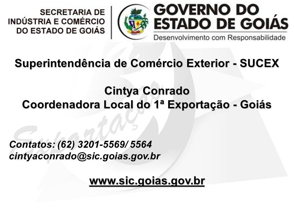 Superintendência de Comércio Exterior - SUCEX Cintya Conrado Coordenadora Local do 1ª Exportação - Goiás Contatos: (62) 3201-5569/ 5564 cintyaconrado@sic.goias.gov.brwww.sic.goias.gov.br