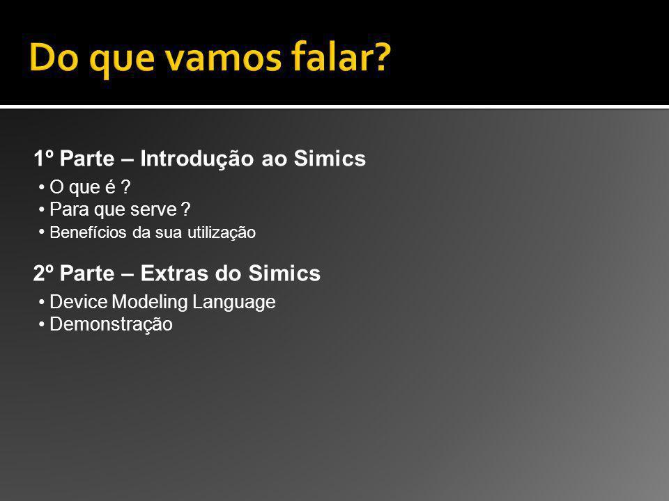 1º Parte – Introdução ao Simics O que é ? Para que serve ? Benefícios da sua utilização 2º Parte – Extras do Simics Device Modeling Language Demonstra