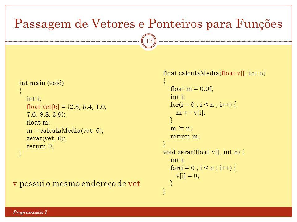 Passagem de Vetores e Ponteiros para Funções Programação I 17 v possui o mesmo endereço de vet int main (void) { int i; float vet[6] = {2.3, 5.4, 1.0,