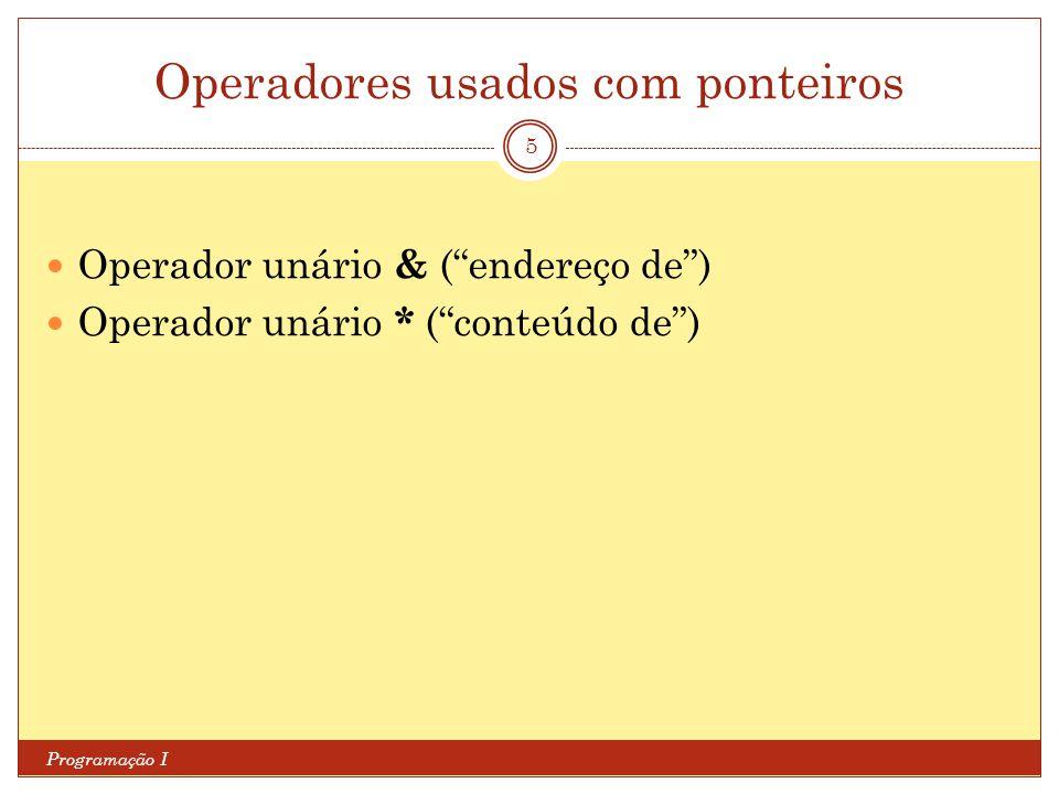 Operadores usados com ponteiros Programação I 6 int main (void){ int a; int *p; p = &a; *p = 2; return 0; } int main (void){ int a; int *p = *a; *p = 2; return 0; }