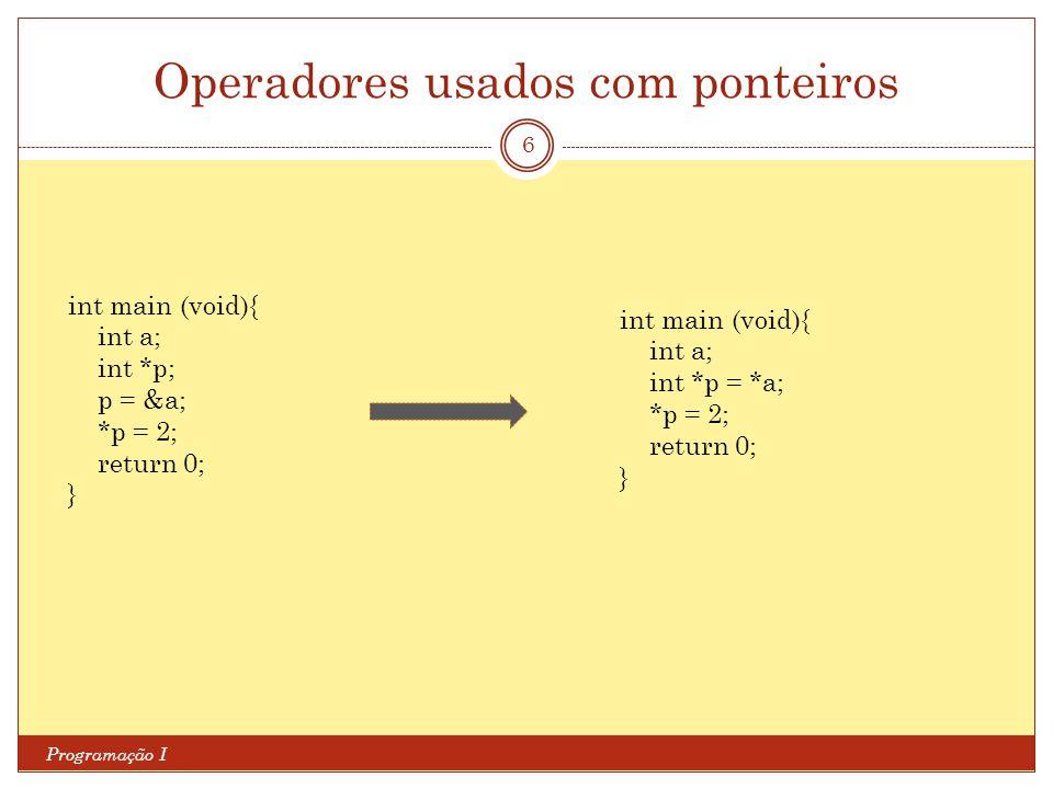 Operadores usados com ponteiros Programação I 6 int main (void){ int a; int *p; p = &a; *p = 2; return 0; } int main (void){ int a; int *p = *a; *p =