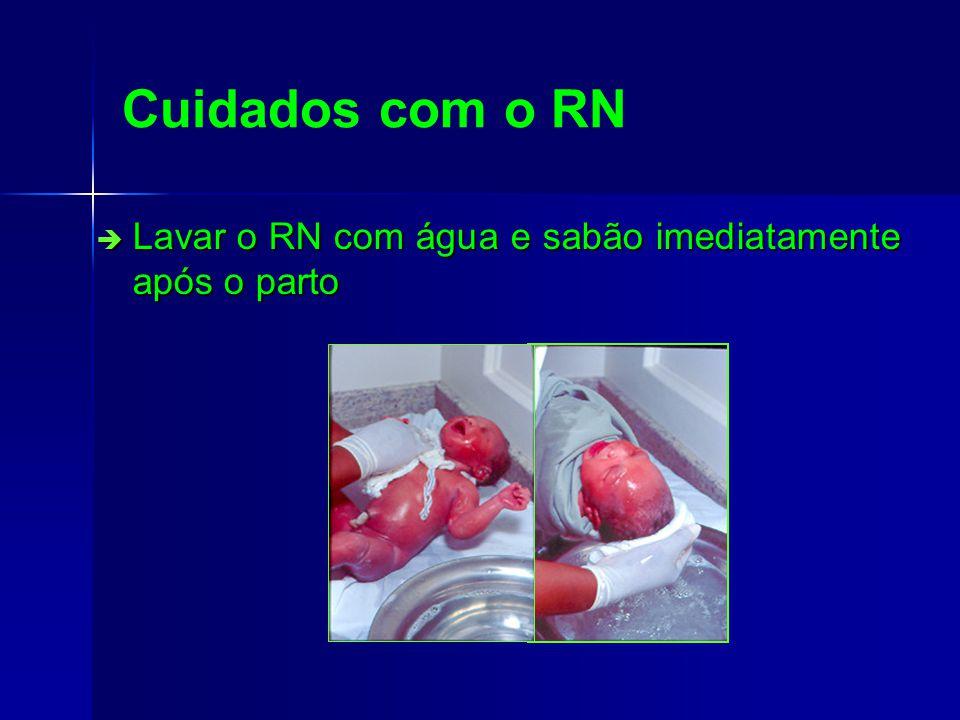 Cuidados com o RN Lavar o RN com água e sabão imediatamente após o parto Lavar o RN com água e sabão imediatamente após o parto