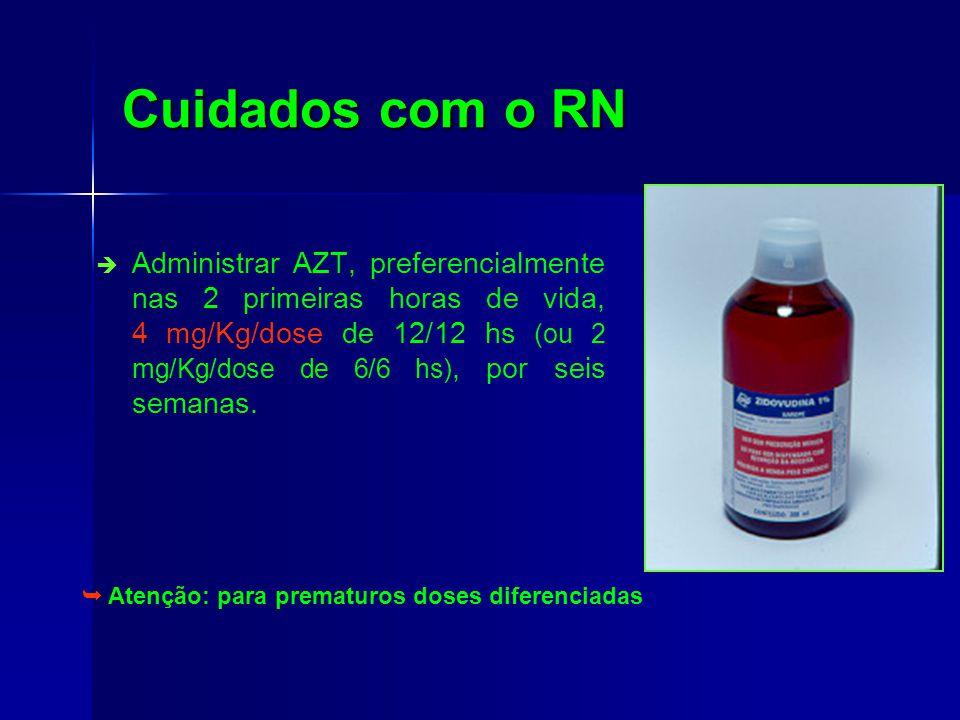 Cuidados com o RN Administrar AZT, preferencialmente nas 2 primeiras horas de vida, 4 mg/Kg/dose de 12/12 hs (ou 2 mg/Kg/dose de 6/6 hs), por seis semanas.