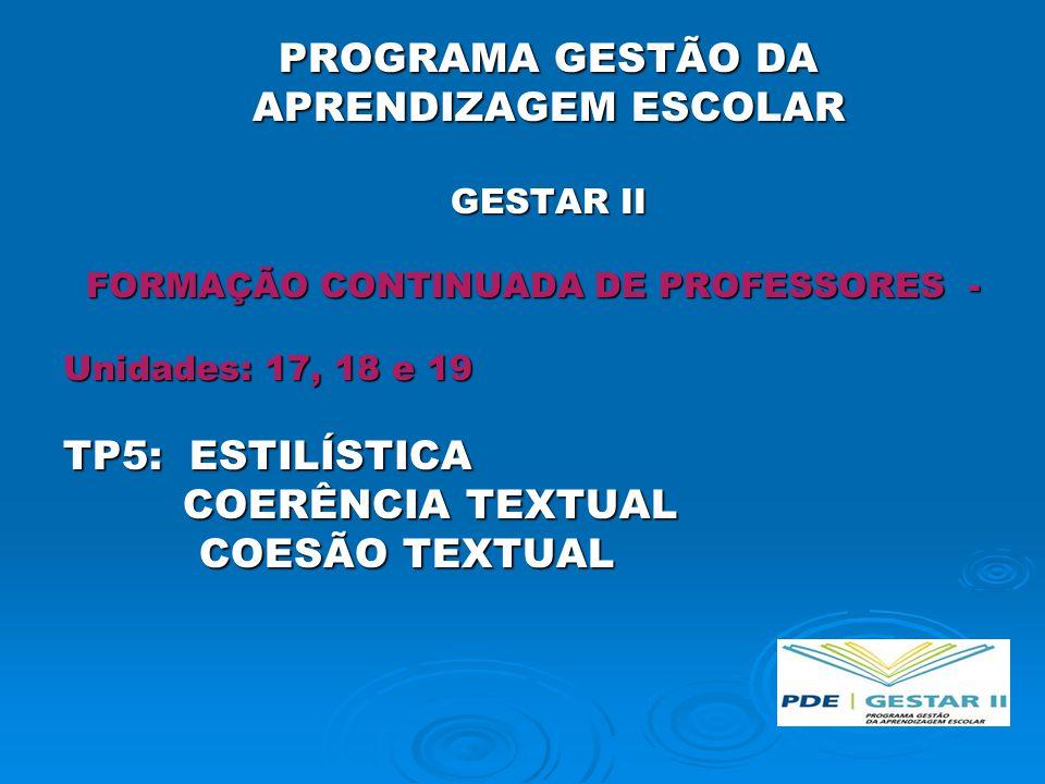 PROGRAMA GESTÃO DA APRENDIZAGEM ESCOLAR GESTAR II FORMAÇÃO CONTINUADA DE PROFESSORES - FORMAÇÃO CONTINUADA DE PROFESSORES - Unidades: 17, 18 e 19 TP5: ESTILÍSTICA COERÊNCIA TEXTUAL COERÊNCIA TEXTUAL COESÃO TEXTUAL COESÃO TEXTUAL