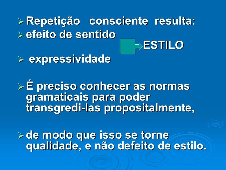 Repetição consciente resulta: efeito de sentido ESTILO e expressividade É preciso conhecer as normas gramaticais para poder transgredi-las propositalm