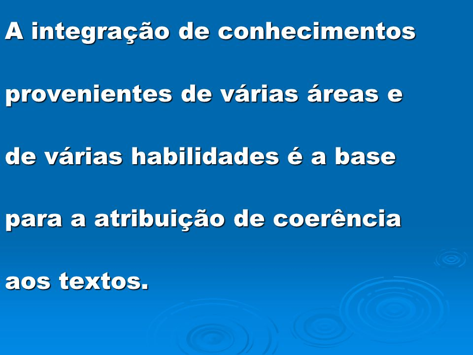 A integração de conhecimentos provenientes de várias áreas e de várias habilidades é a base para a atribuição de coerência aos textos.