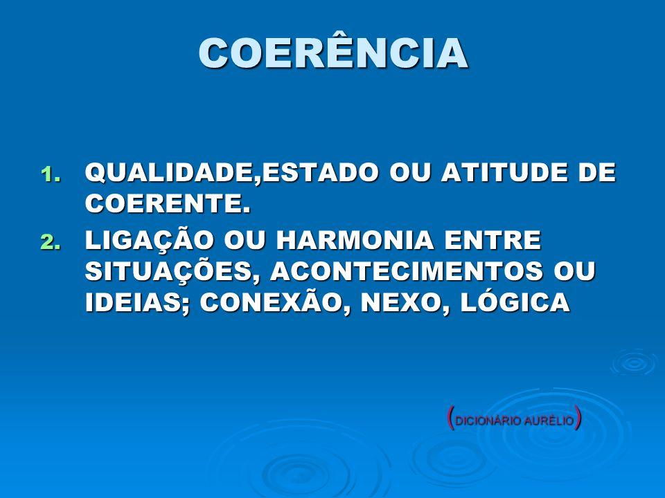 COERÊNCIA 1.QUALIDADE,ESTADO OU ATITUDE DE COERENTE.
