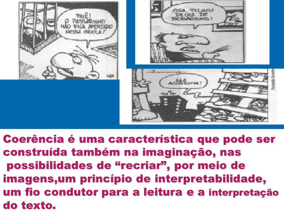 Coerência é uma característica que pode ser construída também na imaginação, nas possibilidades de recriar, por meio de possibilidades de recriar, por meio de imagens,um princípio de interpretabilidade, um fio condutor para a leitura e a interpretação do texto.