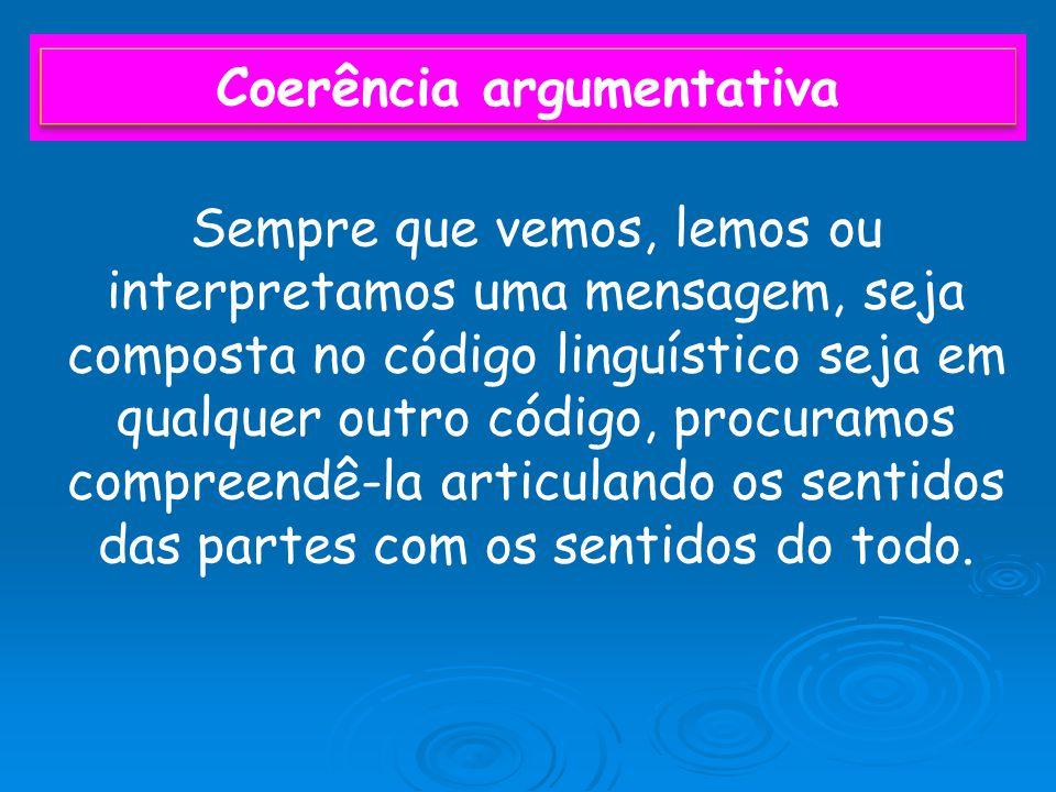 Coerência argumentativa Sempre que vemos, lemos ou interpretamos uma mensagem, seja composta no código linguístico seja em qualquer outro código, procuramos compreendê-la articulando os sentidos das partes com os sentidos do todo.