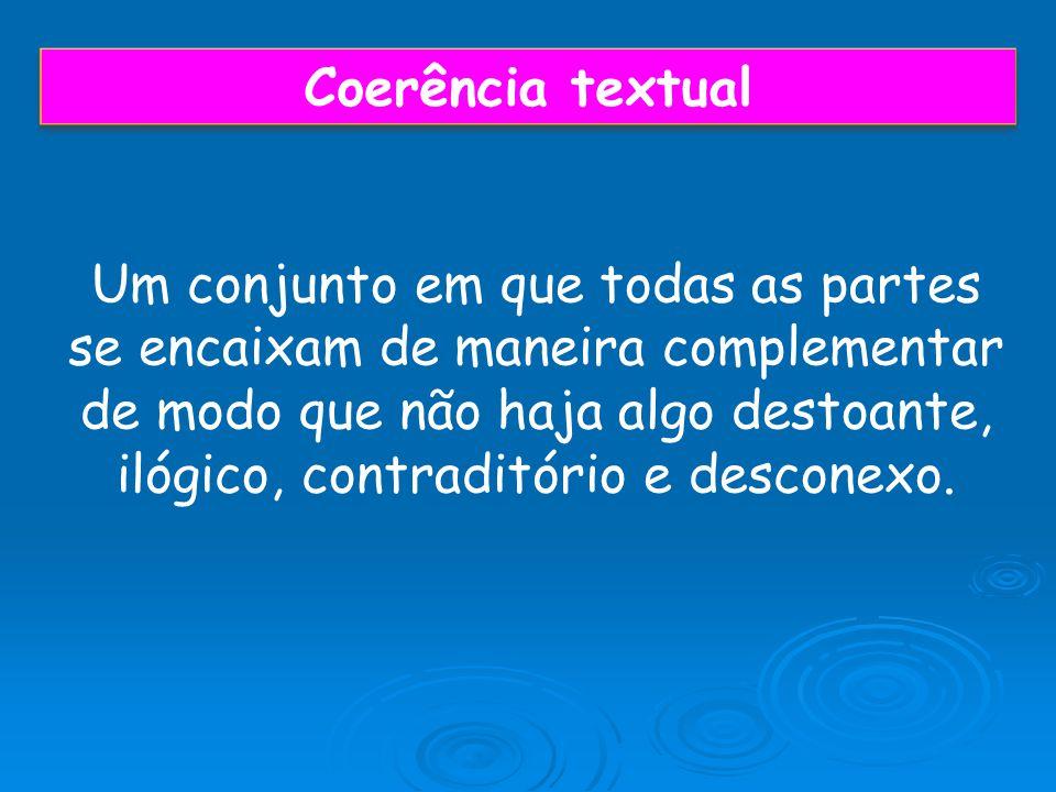 Coerência textual Um conjunto em que todas as partes se encaixam de maneira complementar de modo que não haja algo destoante, ilógico, contraditório e desconexo.