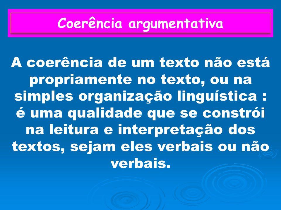Coerência argumentativa A coerência de um texto não está propriamente no texto, ou na simples organização linguística : é uma qualidade que se constrói na leitura e interpretação dos textos, sejam eles verbais ou não verbais.