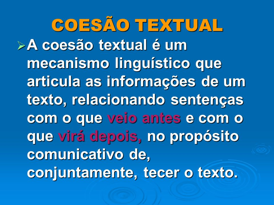 COESÃO TEXTUAL A coesão textual é um mecanismo linguístico que articula as informações de um texto, relacionando sentenças com o que veio antes e com o que virá depois, no propósito comunicativo de, conjuntamente, tecer o texto.