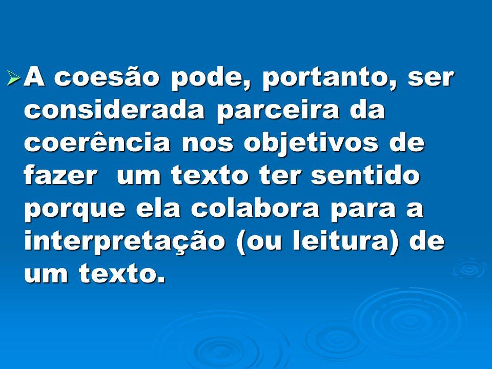 A coesão pode, portanto, ser considerada parceira da coerência nos objetivos de fazer um texto ter sentido porque ela colabora para a interpretação (o