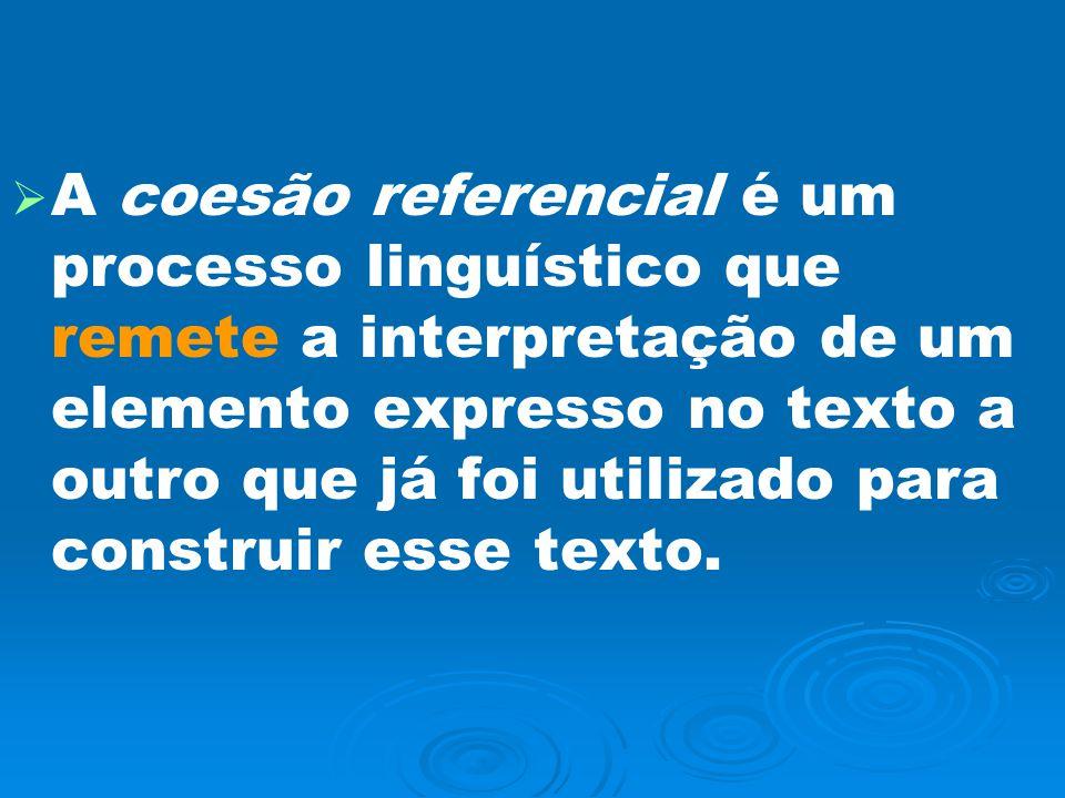 A coesão referencial é um processo linguístico que remete a interpretação de um elemento expresso no texto a outro que já foi utilizado para construir esse texto.