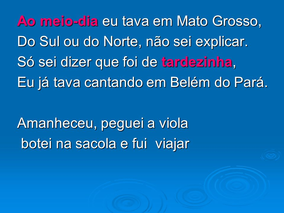 Ao meio-dia eu tava em Mato Grosso, Do Sul ou do Norte, não sei explicar. Só sei dizer que foi de tardezinha, Eu já tava cantando em Belém do Pará. Am