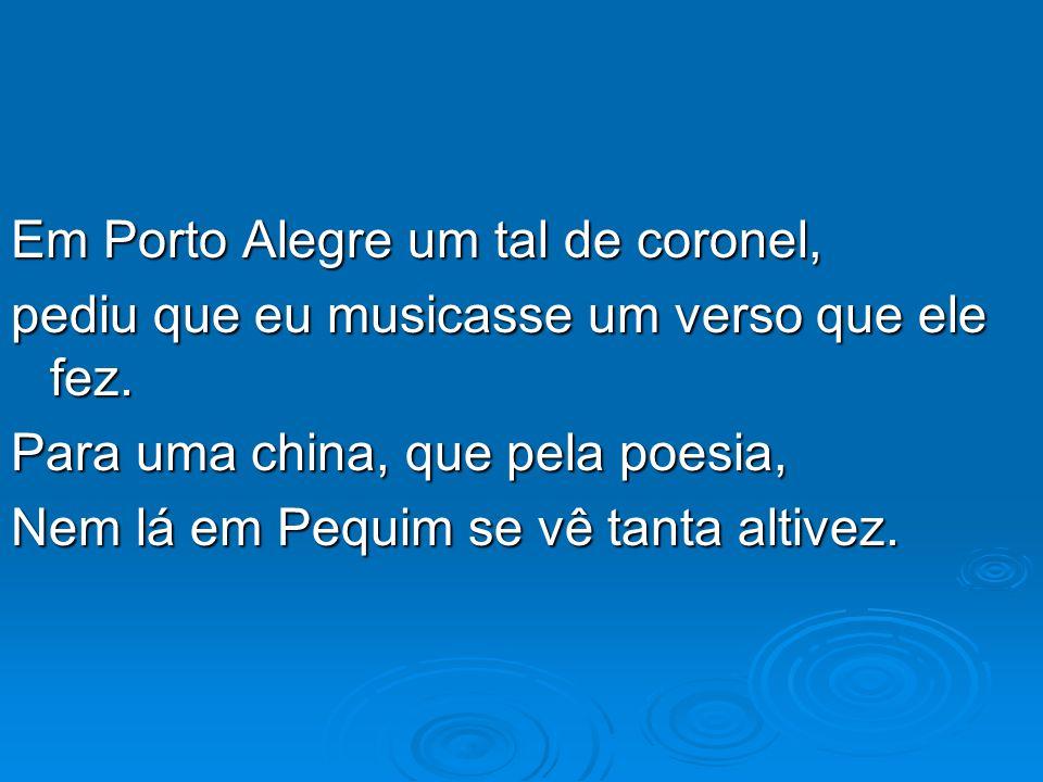 Em Porto Alegre um tal de coronel, pediu que eu musicasse um verso que ele fez. Para uma china, que pela poesia, Nem lá em Pequim se vê tanta altivez.